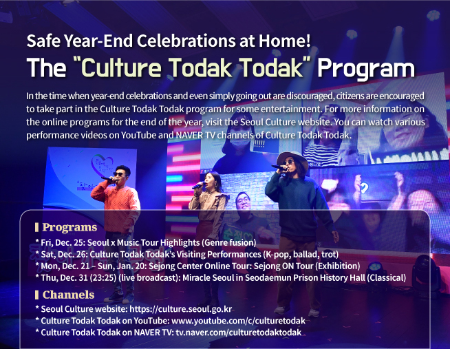 In the time when year-end celebrations and even simply going out are discouraged, citizens are encouraged to take part in the Culture Todak Todak program for some entertainment. For more information on the online programs for the end of the year, visit the Seoul Culture website. You can watch various performance videos on YouTube and NAVER TV channels of Culture Todak Todak. <Programs> * Fri, Dec. 25: Seoul x Music Tour Highlights (Genre fusion) * Sat, Dec. 26: Culture Todak Todak's Visiting Performances (K-pop, ballad, trot) * Mon, Dec. 21 – Sun, Jan. 20: Sejong Center Online Tour: Sejong ON Tour (Exhibition) * Thu, Dec. 31 (23:25) (live broadcast): Miracle Seoul in Seodaemun Prison History Hall (Classical) <Channels> * Seoul Culture website: https://culture.seoul.go.kr * Culture Todak Todak on YouTube: www.youtube.com/c/culturetodak