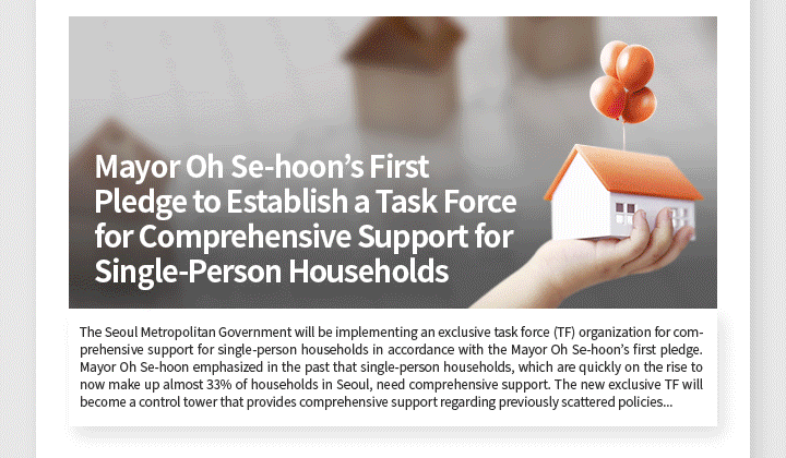 Mayor Oh Se-hoon's First Pledge to Establish a Task Force for Comprehensive Support for Single-Person Households The Seoul Metropolitan Government will be implementing an exclusive task force (TF) organization for comprehensive support for single-person households in accordance with the Mayor Oh Se-hoon's first pledge. Mayor Oh Se-hoon emphasized in the past that single-person households, which are quickly on the rise to now make up almost 33% of households in Seoul, need comprehensive support. The new exclusive TF will become a control tower that provides comprehensive support regarding previously scattered policies dealing with housing, welfare, safety, and other areas. It will create customized projects to deal with the concerns of single-person households. Dispersed functions of offices, bureaus and headquarters will be streamlined and existing projects restructured to focus on single-person households while producing new projects for the specific needs of such households.