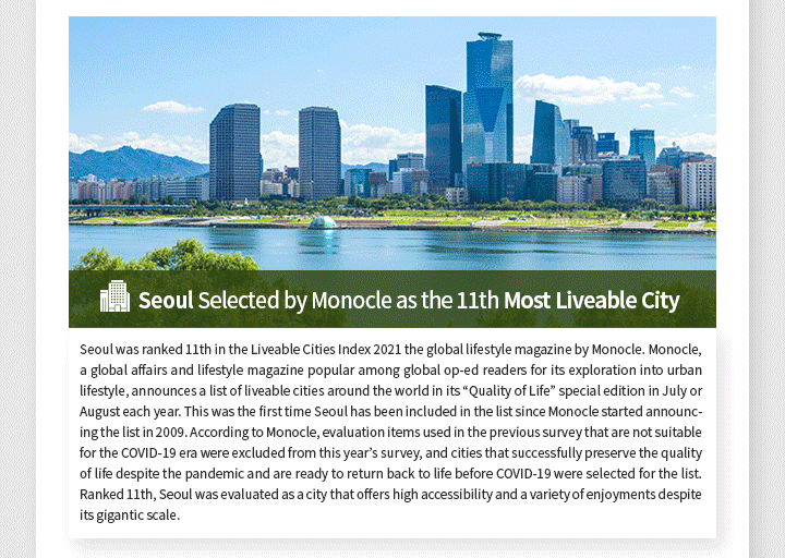 """Seoul Selected by Monocle as the 11th Most Liveable City Seoul was ranked 11th in the Liveable Cities Index 2021 the global lifestyle magazine by Monocle. Monocle, a global affairs and lifestyle magazine popular among global op-ed readers for its exploration into urban lifestyle, announces a list of liveable cities around the world in its """"Quality of Life"""" special edition in July or August each year. This was the first time Seoul has been included in the list since Monocle started announcing the list in 2009. According to Monocle, evaluation items used in the previous survey that are not suitable for the COVID-19 era were excluded from this year's survey, and cities that successfully preserve the quality of life despite the pandemic and are ready to return back to life before COVID-19 were selected for the list. Ranked 11th, Seoul was evaluated as a city that offers high accessibility and a variety of enjoyments despite its gigantic scale. In particular, Monocle highly evaluated Seoul's public transportation for being inexpensive and rider-friendly. As another merit of Seoul, Monocle pointed out that Seoul offers a number of locations where happiness can be enjoyed in everyday life, such as areas around Hongik University, Hyehwa-dong and Itaewon. In terms of COVID-19 response, Seoul, although being a city with high population density, received a high point for preventing extensive spreading of the virus through quarantine and contact tracing. This year's list was topped by Copenhagen (1st), followed by Zurich (2nd) and Helsinki (3rd)."""