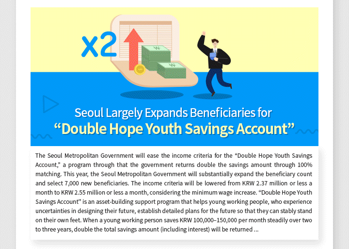 """Seoul Largely Expands Beneficiaries for """"Double Hope Youth Savings Account"""" The Seoul Metropolitan Government will ease the income criteria for the """"Double Hope Youth Savings Account,"""" a program through that the government returns double the savings amount through 100% matching. This year, the Seoul Metropolitan Government will substantially expand the beneficiary count and select 7,000 new beneficiaries. The income criteria will be lowered from KRW 2.37 million or less a month to KRW 2.55 million or less a month, considering the minimum wage increase. """"Double Hope Youth Savings Account"""" is an asset-building support program that helps young working people, who experience uncertainties in designing their future, establish detailed plans for the future so that they can stably stand on their own feet. When a young working person saves KRW 100,000–150,000 per month steadily over two to three years, double the total savings amount (including interest) will be returned through additional accumulation from the budget of the Seoul Metropolitan Government and private financial resources. Through the """"Double Hope Youth Savings Account"""" program, the Seoul Metropolitan Government has helped a total of 11,049 young people build assets over the last six years, and plans to select new beneficiaries annually for a total of 35,000 beneficiaries."""